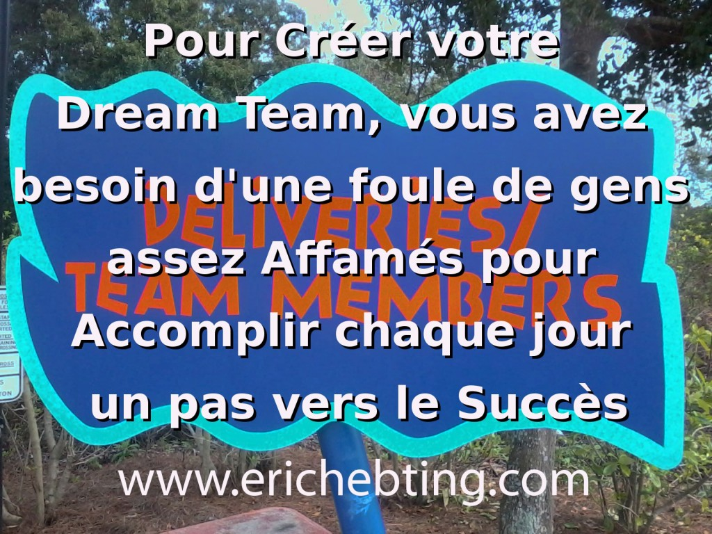 Pour créer votre Dream Team, vous avez besoin d'une foule de gens assez affamés pour Accomplir chaque jour un pas vers le Succès