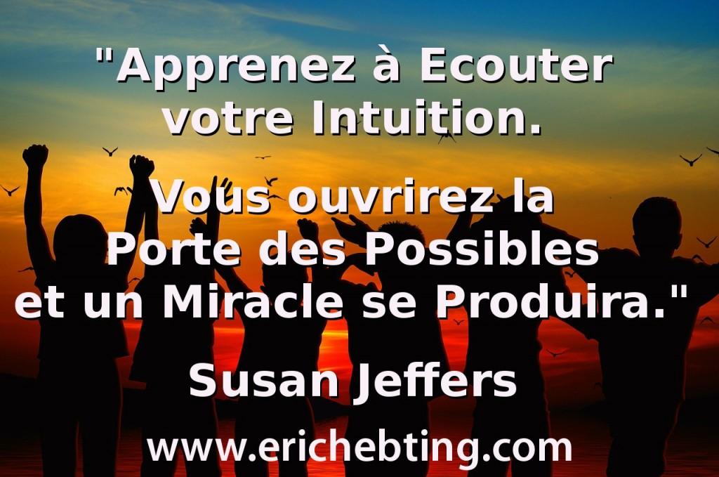 """""""Apprenez à Ecouter votre Intuition. Vous ouvrirez la Porte des Possibles et un Miracle se Produira."""" Susan Jeffers"""