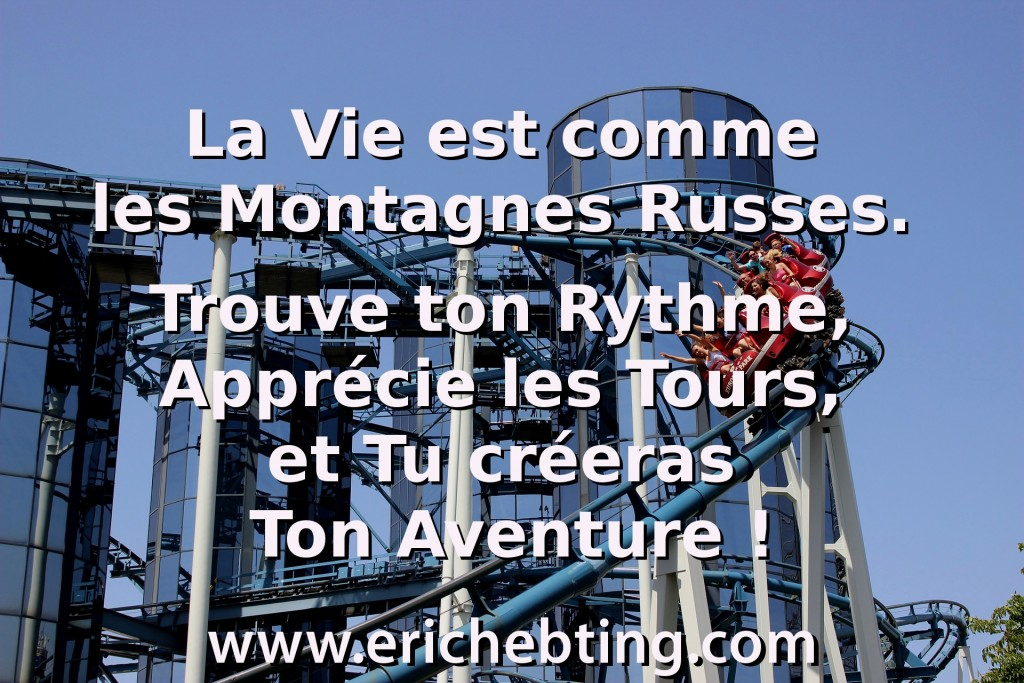 La Vie est comme les Montagnes Russes. Trouve ton Rythme, Apprécie les Tours, et Tu créeras Ton Aventure !