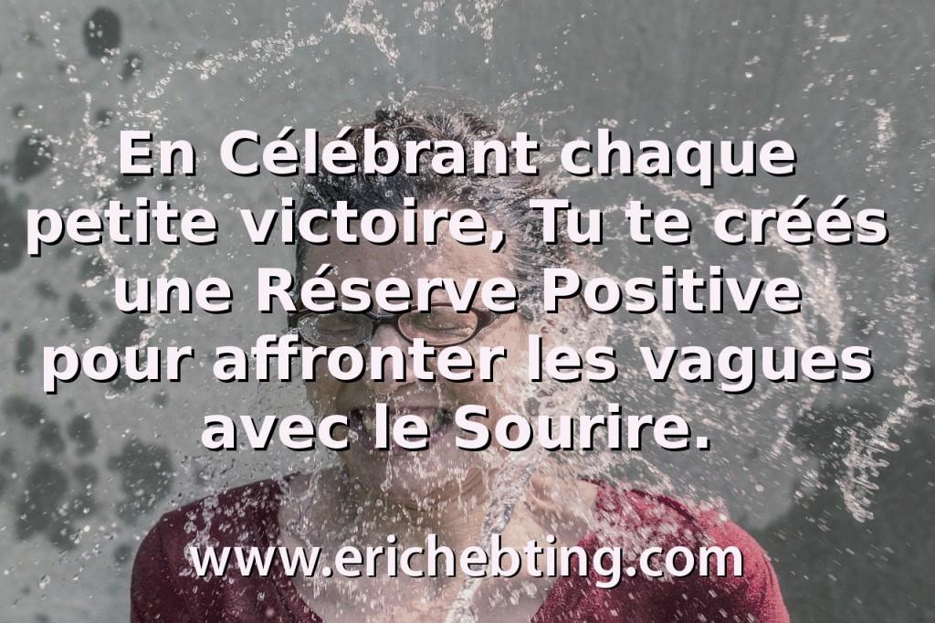 En Célébrant chaque petite victoire, Tu te créés une Réserve Positive pour affronter les vagues avec le Sourire.