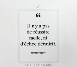 Selon Marcel Proust, il n'y a pas de réussite facile ni d'échec définitif. C'est donc un encouragement pour surmonter un échec.